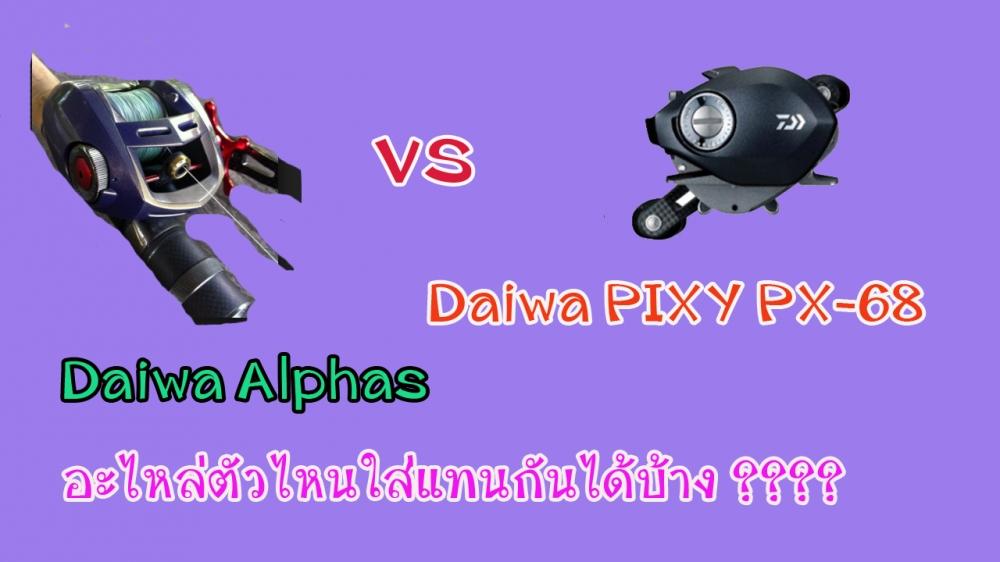 หมัดต่อหมัดDaiwa Alphas vs daiwa pixy 68 อะไหล่ตัวไหนแทนกันได้